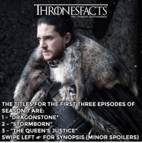 "Instagram, Memes, and Http: THRONESFACTS  http://instagram.com/thronesfacts/  THE TITLES FOR THE FIRST THREE EPISODES OF  SEASON7 ARE:  1-""DRAGONSTONE""  2- ""STORMBORN""  3 ""THE QUEEN'S JUSTICE""  SWIPE LEFTFOR SYNOPSIS (MINOR SPOILERS) LIKE 👍🏼 IF YOU ARE READY FOR SEASON 7!"