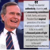 "America, Donald Trump, and Family: Through his essential  authenticity, disarming wit,  and unwavering commitmert  to faith, family, and country,  President Bush inspired  generations of his tellow  Americans to public service  to be, in his words,  a thousand points of light  luminating the greatness, hope  and opportunity of America  to the world  President Donald Trump and firstlady Melania Trump  FOX  NEWS  Cynthia Johnson/Liaison  channe President Donald Trump and first lady Melania Trump issued a statement on the death of former President George H.W. Bush, lauding his ""unflappable leadership"" and life of service to the country."