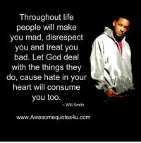 consumate: Throughout life  people will make  you mad, disrespect  you and treat you  bad. Let God deal  with the things they  do, cause hate in your  heart will consume  you too  Will Smith  www.Awesomequotes4u.com