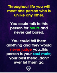Best Friend, Bored, and Life: Throughout life you will  meet one person who is  unlike any other.  You could talk to this  person for hours and  never gef bored.  You could tell them  anything and they would  never judge  you...this  person is your soul mate  your best friend...don't  ever let ihem go.