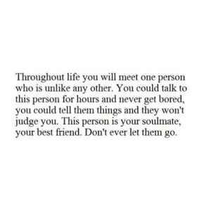 https://iglovequotes.net/: Throughout life you will meet one person  who is unlike any other. You could talk to  this person for hours and never get bored,  you could tell them things and they won't  judge you. This person is your soulmate,  your best friend. Don't ever let them go. https://iglovequotes.net/