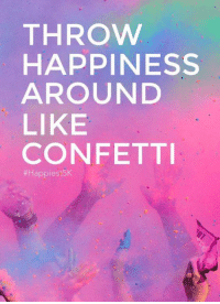 For more funny pics click here -->  https://www.facebook.com/OodlesOfOdd/: THROW  HAPPINESS  AROUND  LIKE  CONFETTI  ffHappiest5K For more funny pics click here -->  https://www.facebook.com/OodlesOfOdd/