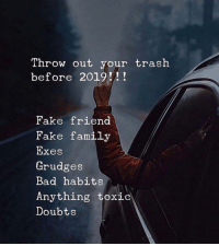 Bad, Fake, and Family: Throw out your trash  before 2019!!  Fake friend  Fake family  Exes  Grudges  Bad habits  Anything toxic  Doubts Bye ✌️ Successes