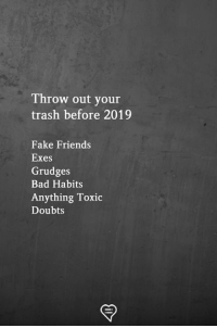 Bad, Fake, and Friends: Throw out your  trash before 2019  Fake Friends  Exes  Grudges  Bad Habits  Anything Toxic  Doubts
