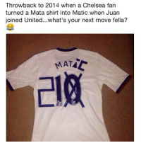 Chelsea, Memes, and United: Throwback to 2014 when a Chelsea fan  turned a Mata shirt into Matic when Juan  joined United...what's your next move fella?  라妖 When you've got to change your Chelsea shirt again... 🙈