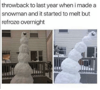 Irl, Me IRL, and Made: throwback to last year when i made a  snowman and it started to melt but  refroze  overnight me irl