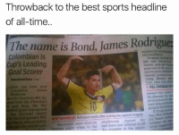 Alive, Emoji, and Football: Throwback to the best sports headline  of all-time.  The name is Bond, James Rodriguez  Colombian ls  Cup's Leading  Goal Scorer  rising  here, you maine your  Colom blin  Jamei  time, the  zenuits aher sooring two against Unvguay  exited parents Wil  Mantenna came alive on  wondrously cbestod  the ply  y tight when in the ball down and woneyed in  omblati  ilia crossbar to the amare Throwback 😂😫 🔺FREE FOOTBALL EMOJI APP -> LINK IN BIO!!