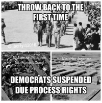 Memes, Time, and Japanese: THROWBACK TO THE  FIRST TIME  Oliberty in 2016  Minidoka Japanese  Internment Cam  DEMOCRATSSUSPENDED  DUE PROCESS RIGHTS (GC)