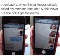 Memes, 🤖, and The Cars: throwback to when the car insurance lady  asked my mom for front, rear, & side views  but she didn't get the memo.  eva Auto Insu.  Edit  eva Auto Insu...  Edit  That felt weird  thanks Eva hope  those work?  Susan you look  very nice but i  need pictures of  your vehicle. 😂😂😂lmao - - - - - - - - 420 memesdaily Relatable dank MarchMadness HoodJokes Hilarious Comedy HoodHumor ZeroChill Jokes Funny KanyeWest KimKardashian litasf KylieJenner JustinBieber Squad Crazy Omg Accurate Kardashians Epic bieber Weed TagSomeone hiphop trump rap drake