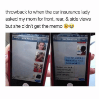 Memes, Weird, and Work: throwback to when the car insurance lady  asked my mom for front, rear, & side views  but she didn't get the memo  108 PM  eva Auto Insu.  Edit  Messages eva Auto Insu  Est  That felt weird  thanks Eva hope  those work  Susan you look  very nice but i  need pictures of  your vehicle.