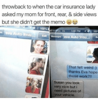 Anaconda, Funny, and Weird: throwback to when the car insurance lady  asked my mom for front, rear, & side views  but she didn't get the memo  s eva Auto insu EditMesages eva Auto Insu...E  100%  l Vedion 30 1:08 PM  100  That felt weird :)  thanks Eva hope  those work?!!  Susan you look  very nice but i  need pictures of  your vehicle Susan is wild 🤪🤪