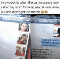 "Anaconda, Crying, and Memes: throwback to when the car insurance lady  asked my mom for front, rear, & side views  but she didn't get the memo  eva Auto insu. Edit Mevasges eva Auto Insu... E  О 100%  """" on 3G 1:08 PM イ 100  ulit  That felt weird :)  thanks Eva hope  those work?!!  Susan you look  very nice but i  need pictures of  your vehicle. I'm crying rn 😂"