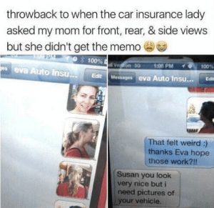 She didn't get the memo: throwback to when the car insurance lady  asked my mom for front, rear, & side views  but she didn't get the memo  100%  11 VetronaG  1:08PM  0,100%  es eva Auto InsuE  Edit Messages eva Auto Insu.. Edit  RBER  That felt weird :)  thanks Eva hope  those work?!!  Susan you look  very nice but i  need pictures of  your vehicle. She didn't get the memo