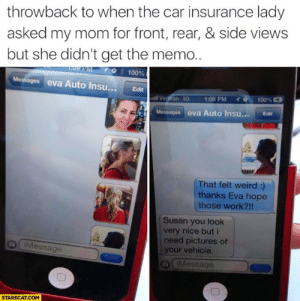 eva: throwback to when the car insurance lady  asked my mom for front, rear, & side views  but she didn't get the memo..  10 100%  Messages eva Auto Insu... Edit  stil Veiffon 3а  70,100%  1:00 PM  Messages eva Auto Insu... Edit  RERE  That felt weird:)  thanks Eva hope  those work?!!  Susan you look  very nice but i  need pictures of  your vehicle.  Message  a iMessage  STARECAT.COM