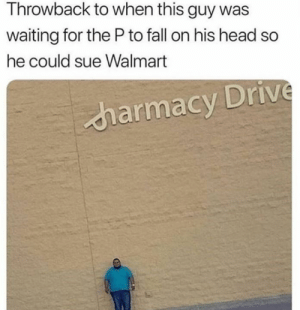 Ohh Walmart, America's most beloved trash can. #Walmart #Memes #Cringe #WTF #Shopping #Trashy: Throwback to when this guy was  waiting for the Pto fall on his head so  he could sue Walmart  harmacy Drive Ohh Walmart, America's most beloved trash can. #Walmart #Memes #Cringe #WTF #Shopping #Trashy