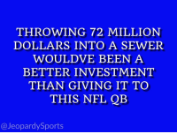 """""""Who is: Brock Osweiler?"""" JeopardySports HOUvsNE: THROWING 72 MILLION  DOLLARS INTO A SEWER  WOULDVE BEEN A  BETTER INVESTMENT  THAN GIVING IT TO  THIS NFL QB  @Jeopardy Sports """"Who is: Brock Osweiler?"""" JeopardySports HOUvsNE"""