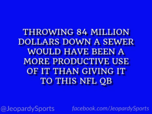 """Who is: Kirk Cousins?"" #JeopardySports #MINvsCHI https://t.co/TrZwRoQBMq: THROWING 84 MILLION  DOLLARS DOWN A SEWER  WOULD HAVE BEEN A  MORE PRODUCTIVE USE  OF IT THAN GIVING IT  TO THIS NFL QB  @JeopardySports  facebook.com/JeopardySports ""Who is: Kirk Cousins?"" #JeopardySports #MINvsCHI https://t.co/TrZwRoQBMq"