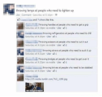 Memes, Refrigerator, and 🤖: throwing lamps at people who need to lighten up  Like Comment Saturday at 9:16pm  and 7 others like this.  Throwing handles at people who need to get a grip  Saturday at 9:19pm via mobile Like 1  throwing refrigerators at people who need to chill  Saturday at 9:20pm Like  1  Throwing scissors at people who need to cut it out  Saturday at 9:21pm via mobile Like 2  throwing straws at people who need to  suck it up  Saturday at 9:21pm Like 1  Throwing bridges at people who need to get over it  Saturday at 9:23pm via mobile Like 1  a throwing knives at people who need to be stabbed  Saturday at 9:23pm Like 1  http://25.media.tumblin.com/To2 1280.jpg  ELI That escalated quickly