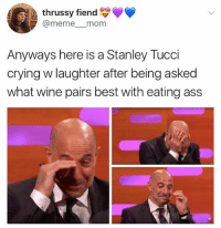 Ass, Crying, and Meme: thrussy fiend  @meme mom  Anyways here is a Stanley Tucci  crying w laughter after being asked  what wine pairs best with eating ass Tempranillo obviously
