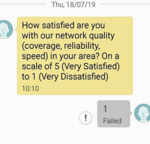 Excellent service!: Thu, 18/07/19  How satisfied are you  with our network quality  (coverage, reliability,  speed) in your area? On a  scale of 5 (Very Satisfied)  to 1 (Very Dissatisfied)  10:10  1  Failed Excellent service!