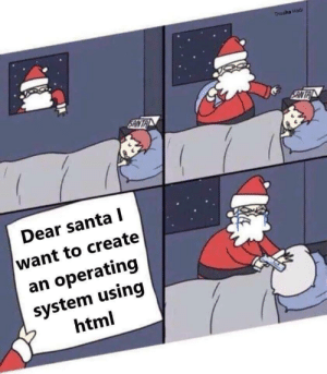 Santa, Programming, and Html: Thuaha Hadi  Dear santa l  want to create  an operating  system using  html HTML is a low level programming language! In fact its the lowest.