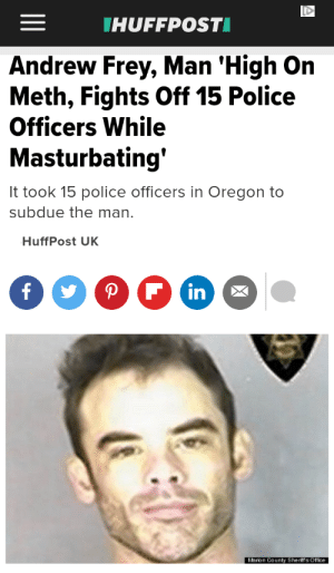 Absolutely nothing held back on this one: THUFFPOSTI  Andrew Frey, Man 'High On  Meth, Fights Off 15 Police  Officers While  Masturbating'  It took 15 police officers in Oregon to  subdue the man.  HuffPost UK  P F in  Marion County Sheriffs Office Absolutely nothing held back on this one