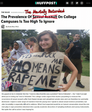 "College, Blog, and Quite: THUFFPOSTI  f  EDITION  The Metally Ratarded  The Prevalence Of SexwatAssault On College  Campuses Is Too High To Ignore  THE BLOG 04/22/2015 01:08 pm ETI  Jun.  By Dante Ricci, Ph.D.  YES MEMFOCK  ME  MEANS  RAPEME  He gaped at me in disbelief. Not the ""I-had-no-idea-that-this-was-a-problem"" kind of disbelief - the ""I-don't-accept  what-you're-telling-me"" kind of disbelief. This college senior argued that studies purporting to measure the  occurrence of sexual assault suffer from flawed design and suboptimal sample sizes and can therefore be summarily  dismissed. I expect a wicde range of reactions from the young men I speak to about sexual violence prevention, but  utter incredulity is especially difficult to address. What I had expected would be an honest conversation about the role  men play in rape prevention devolved into a purely academic dissection of sampling methods and survey instruments.  Not quite the call to action I was hoping for.  Pd NEW - Oh sure, ""I am gonna listen and believe"" : WhereAreAllTheGoodMen"