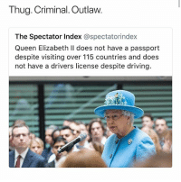 Driving, Memes, and Queen Elizabeth: Thug. Criminal. Outlaw.  The Spectator Index @spectatorindex  Queen Elizabeth ll does not have a passport  despite visiting over 115 countries and does  not have a drivers license despite driving. SAVAGE • Follow @savagememesss for more posts daily
