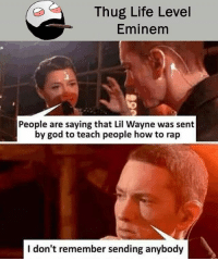 Be Like, Eminem, and God: Thug Life Level  Eminem  People are saying that Lil Wayne was sent  by god to teach people how to rap  I don't remember sending anybody Twitter: BLB247 Snapchat : BELIKEBRO.COM belikebro sarcasm meme Follow @be.like.bro
