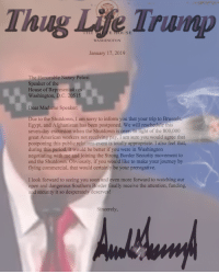 Journey, Life, and Period: Thug Life Trump  WASHINGTON  January 17, 2019  The Honorable Nancy Pelosi  Speaker of the  House of Representatives  Washington, D.C. 20515  Dear Madame Speaker:  Due to the Shutdown, I am sorry to inform you that your trip to Brussels  Egypt, and Afghanistan has been postponed. We will reschedule this  seven-day excursion when the Shutdown is over. In light of the 800,000  great American workers not receiving pay, I am sure you would agree that  postponing this public relations event is totally appropriate. I also feel that,  during this period, it would be better if you were in Washington  negotiating with me and joining the Strong Border Security movement to  end the Shutdown. Obviously, if you would like to make your journey by  flying commercial, that would certainly be your prerogative.  I look forward to seeing you soon and even more forward to watching our  open and dangerous Southern Border finally receive the attention, funding,  and security it so desperately deserve  Sincerely,