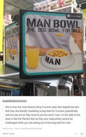 "Rambo, Word, and Bizarre: thumbsUp!  AN BOWL  HE DOG BOWL FOR MEN  MAN  this is truly the most bizarre thing I've ever seen like despite the fact  that they are literally marketing a dog bowl for humans (specifically  men) to eat out of, they have to put the word ""man"" on the side of the  bowl in like the Rambo font so that your masculinity cannot be  challenged while you are eating out of this dog bowl for men  jhyunroute Source rseonthecommonwoodpile Masculinity"