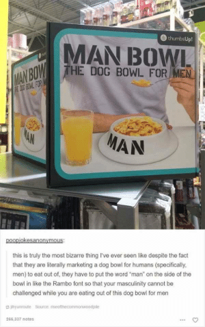 "Rambo, Word, and Bizarre: thumbsUp!  MAN BOWL  NBOWİHE DOG BOWL FORMENİİ  DOG BOWLFOR  MAN  this is truly the most bizarre thing I've ever seen like despite the fact  that they are literally marketing a dog bowl for humans (specifically,  men) to eat out of, they have to put the word ""man"" on the side of the  bowl in like the Rambo font so that your masculinity cannot be  challenged while you are eating out of this dog bowl for men  jhyunroute Source: riseofthecommonwoodpile  266,337 notes Man Bowl (For Men)"