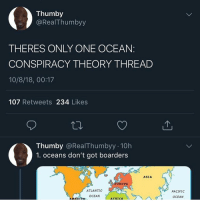Africa, Europe, and Ocean: Thumby  @RealThumbyy  THERES ONLY ONE OCEAN  CONSPIRACY THEORY THREAD  10/8/18, 00:17  107 Retweets 234 Likes  Thumby @RealThumbyy 10h  1. oceans don't got boarders  ASIA  EUROPE  ATLANTIC  PACIFIC  AMERTCA  ASOCEAN  AFRICA Damn this nigga smart as a mf @larnite