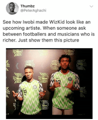 Memes, 🤖, and How: Thumbz  @PeterAghachi  See how Iwobi made WizKid look like an  upcoming artiste. When someone ask  between footballers and musicians who is  richer. Just show them this picture Nigerians oo😂😂😂😂 But for real, who's richer though?😆😆 KraksTV SuperEaglesJersey SuperEagles wizkid iwobi Starboy