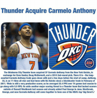 Oh man😱😱😱: Thunder Acquire Carmelo Anthony  NEWYOB  ASN  The Oklahoma City Thunder have acquired SF Carmelo Anthony from the New York Knicks, in  exchange for Enes Kanter, Doug McDermott, and a 2018 2nd-round pick. There it is the long-  awaited Carmelo Anthony trade goes down with just a few days before the start of camp. Anthony,  33, is an 11-time all-star and had been with the Knicks since a blockbuster trade in February of  2011. Melo is still a very productive scorer, as he averaged 22.4 PPG over 74 games last season to  go along with 5.9 RPG. He adds another major scoring threat to a Thunder team that lacked scorers  outside of Russell Westbrook last season and already added Paul George in June. Westbrook,  George, and now Carmelo Anthony will come together to form one of the NBA's top big three's Oh man😱😱😱
