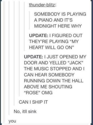 "Music, Omg, and Titanic: thunder-blitz:  SOMEBODY IS PLAYING  A PIANO AND IT'S  MIDNIGHT HERE WHY  UPDATE: I FIGURED OUT  THEY'RE PLAYING ""MY  HEART WILL GO ON""  UPDATE: I JUST OPENED MY  DOOR AND YELLED ""JACK""  THE MUSIC STOPPED AND I  CAN HEAR SOMEBODY  RUNNING DOWN THE HALL  ABOVE ME SHOUTING  ""ROSE"" OMG  CAN I SHIP IT  No, itll sink  you A titanic performance"
