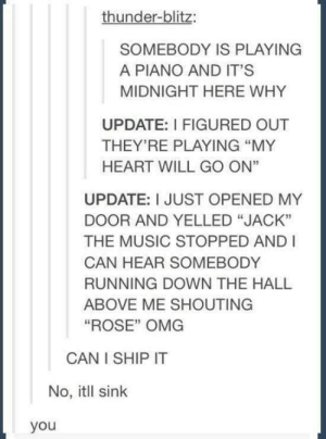 "65 Random Tumblr Memes That Will Make Your Day | Contentsity: thunder-blitz:  SOMEBODY IS PLAYING  A PIANO AND IT'S  MIDNIGHT HERE WHY  UPDATE: I FIGURED OUT  THEY'RE PLAYING ""MY  HEART WILL GO ON""  UPDATE: I JUST OPENED MY  DOOR AND YELLED ""JACK""  THE MUSIC STOPPED AND I  CAN HEAR SOMEBODY  RUNNING DOWN THE HALL  ABOVE ME SHOUTING  ""ROSE"" OMG  CAN I SHIP IT  No, itll sink  you 65 Random Tumblr Memes That Will Make Your Day 