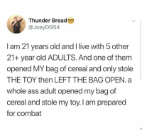Ass, Dank, and Live: Thunder Bread  @JoeyDG54  I am 21 years old and I live with 5 other  21+ year old ADULTS. And one of them  opened MY bag of cereal and only stole  THE TOY then LEFT THE BAG OPEN. a  whole ass adult opened my bag of  cereal and stole my toy. I am prepared  for combat