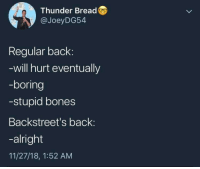 Bones, Alright, and Back: Thunder Bread  @JoeyDG54  Regular back:  will hurt eventually  -boring  -stupid bones  Backstreet's back:  -alright  11/27/18, 1:52 AM