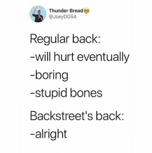 Boring: Thunder Bread  @JoeyDG54  Regular back:  -will hurt eventually  -boring  -stupid bones  Backstreet's back:  -alright
