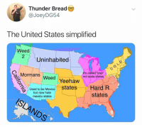 "Pop, Soda, and Weed: Thunder Bread  @JoeyDG54  The United States simplified  Weed  2  Uninhabited  Mormans  SWeed Yeehaw  It's called ""pop""  not soda ştates  states Hard R  states  Used to be Mexico  mexico states @joeydg54"