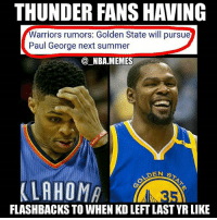 Bruh 😂💀 What a troll move it'd be by the Warriors if they signed PG13 next offseason 👀 That would mean GS literally took 2 Superstar SFs from the Thunder in 3 years 😳 Will this actually happen, & if not where do you think George will sign with next offseason?? Comment your thoughts below 👌 Double tap and tag some friends below! 👍⬇: THUNDER FANS HAVING  arriors rumors: Golden State will pursue  Paul George next summer  @_NBA.MEMES  DEN S  FLASHBACKS TO WHEN KD LEFT LAST YR LIKE Bruh 😂💀 What a troll move it'd be by the Warriors if they signed PG13 next offseason 👀 That would mean GS literally took 2 Superstar SFs from the Thunder in 3 years 😳 Will this actually happen, & if not where do you think George will sign with next offseason?? Comment your thoughts below 👌 Double tap and tag some friends below! 👍⬇