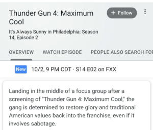 "The Next Episode, Gang, and American: Thunder Gun 4: Maximum  Follow  Сool  It's Always Sunny in Philadelphia: Season  14, Episode 2  PEOPLE ALSO SEARCH FO  OVERVIEW  WATCH EPISODE  New 10/2,9 PM CDT S14 E02 on FXX  Landing in the middle of a focus group after a  screening of ""Thunder Gun 4: Maximum Cool,"" the  gang is determined to restore glory and traditional  American values back into the franchise, even if it  involves sabotage. When you literally cannot wait until the next episode. NO SURRENDER!"