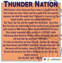 "How sweet would this be?   SHARE this and make it happen.   CUPCAKE, CUPCAKE, CUPCAKE!!!  ThunderUp!!!: THUNDER NATION  With Durant's return home just hours away it is finally time for  him to hear our voice. Cheers and boos seem to be the expected  response, but what the media hasn't factored in is we are not the  typical market, and we are not the typical fans.  Our Team, Our City and 0ur Leader was blindsided. Since then  Russ has been our ambassador and has produced one of the most  epic seasons in NBA history. When Durant abandoned the team,  Russ simply responded with a picture of a CUPCAKE subtly  referencing when Kendrick Perkins used to call people who were  soft and took the easy road ""CUPCAKES.""  It is time we show Russ we have his back, continue his message,  and show Durant what LOYALTY looks like. Instead of boos let's fill  the arena with the loudest, clearest, CUPCAKE chant to show  Durant and everyone else that in 0klahoma we are ride or die  loyalty matters.  IN RUSS WE TRUS  ti edibleokc How sweet would this be?   SHARE this and make it happen.   CUPCAKE, CUPCAKE, CUPCAKE!!!  ThunderUp!!!"