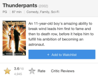 Family, Break, and Death: Thunderpants (2002)  PG 87 min Comedy, Family, Sci-Fi  PANTS An 11-year-old boy's amazing ability to  break wind leads him first to fame and  then to death row, before it helps him to  fulfill his ambition of becoming an  astronaut.  +Add to Watchlist  3.6/10  4,945  Rate Critic Reviews