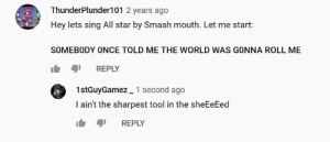 All Star, Smashing, and Smash Mouth: ThunderPlunder101 2 years ago  Hey lets sing All star by Smash mouth. Let me start  SOMEBODY ONCE TOLD ME THE WORLD WAS GONNA ROLL ME  REPLY  1stGuyGamez 1 second ago  I ain't the sharpest tool in the sheEeEed  REPLY Found this gem untouched for 2 whole years. Link to the vid in comments.
