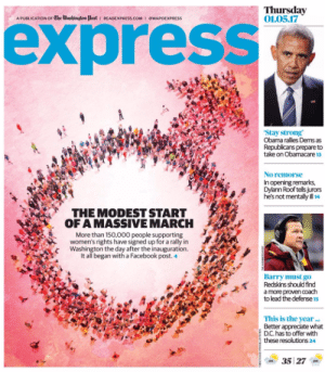 memehumor:  Feminist magazine trolls itself: Thursday  01.05.17  express  A PUBLICATION OF The Washingtom Post READEXPRESS cOM I @WAPOEXPRESS  'Stay strong  Obama ralies Dems as  Republicans prepare to  take on Obamacare 13  No remorse  In opening remarks,  Dylann Roof tells jurors  hes not mentally ill 14  THE MODEST START  OF AMASSIVEMARCH  More than 150,000 people supporting  women's rights have signed up for a rally in  SevWashington the day after the inauguration.  It all began with a Facebook post.4  Barry must go  E  Redskins should find  a more proven coach  to lead the defense 1s  This is the year...  Better appredate what  D.C. has to offer with  these resolutions 24  35 27 memehumor:  Feminist magazine trolls itself