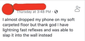 God, Phone, and Lightning: Thursday at 3:48 PM  I almost dropped my phone on my soft  carpeted floor but thank god I have  lightning fast reflexes and was able to  slap it into the wall instead Meirl