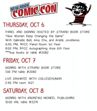 """Books, Friday, and Memes: THURSDAY, OCT 6  PANEL AND SIGNING HOSTED BY STRAND BOOK STORE  """"How Women Keep Changing the Game""""  With Gabrielle Bell, Amy Chu, and Arielle Jovellanos  6:45 PM, NYCC Panel Room 1st Floor  8:00 PM, NYCC Autographing Area 6th Floor  ***buy books at table #2082  FRIDAY OCT 7  SIGNING WITH STRAND BOOK STORE  1:00 PM table #2082  LIVE DRAWFEE WITH COLLEGEHUMOR.  2:45 PM room 1A21  SATURDAY, OCT 8  SIGNING WITH ANDREWS MCMEEL PUBLISHING  10:00 AM, table My NYCC schedule! First year I'm going, I can't wait to see you all!"""