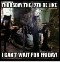 i cant: THURSDAY THE 12TH BE LIKE  Horror-Con  I CANT WAIT FOR FRIDAY!